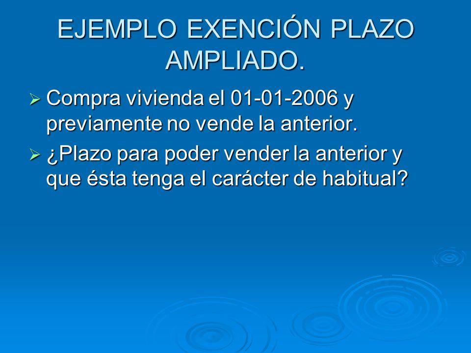 EJEMPLO EXENCIÓN PLAZO AMPLIADO. Compra vivienda el 01-01-2006 y previamente no vende la anterior. Compra vivienda el 01-01-2006 y previamente no vend