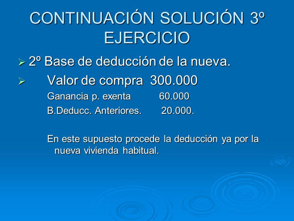CONTINUACIÓN SOLUCIÓN 3º EJERCICIO 2º Base de deducción de la nueva. 2º Base de deducción de la nueva. Valor de compra 300.000 Valor de compra 300.000