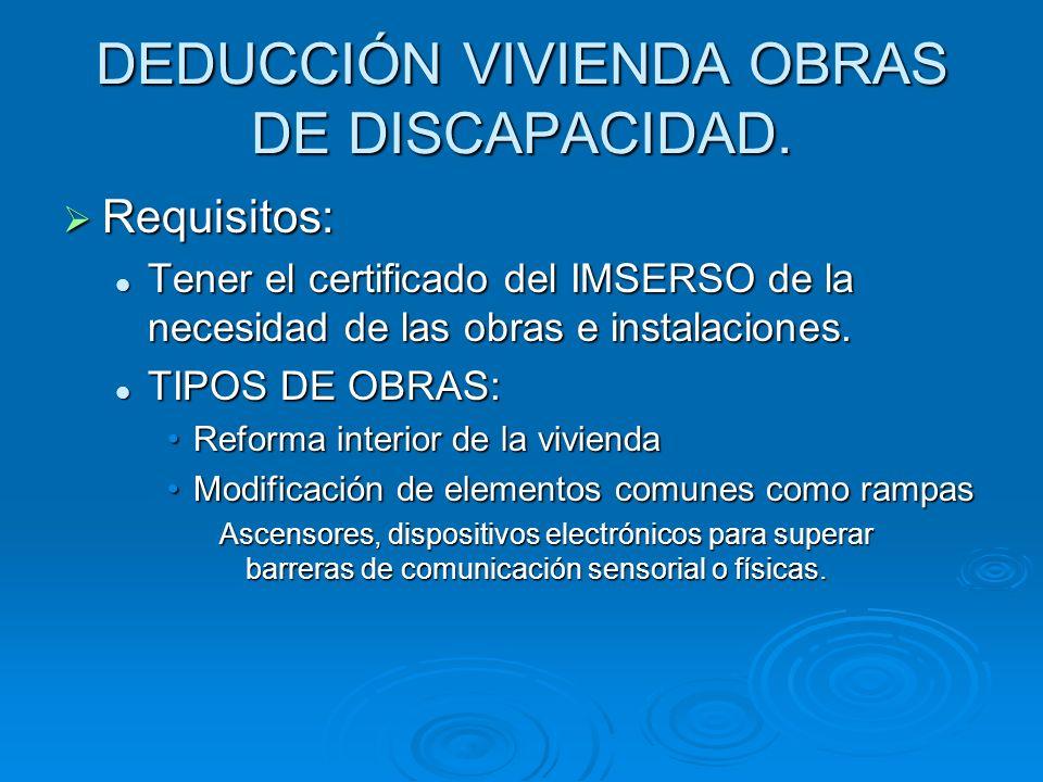 DEDUCCIÓN VIVIENDA OBRAS DE DISCAPACIDAD. Requisitos: Requisitos: Tener el certificado del IMSERSO de la necesidad de las obras e instalaciones. Tener