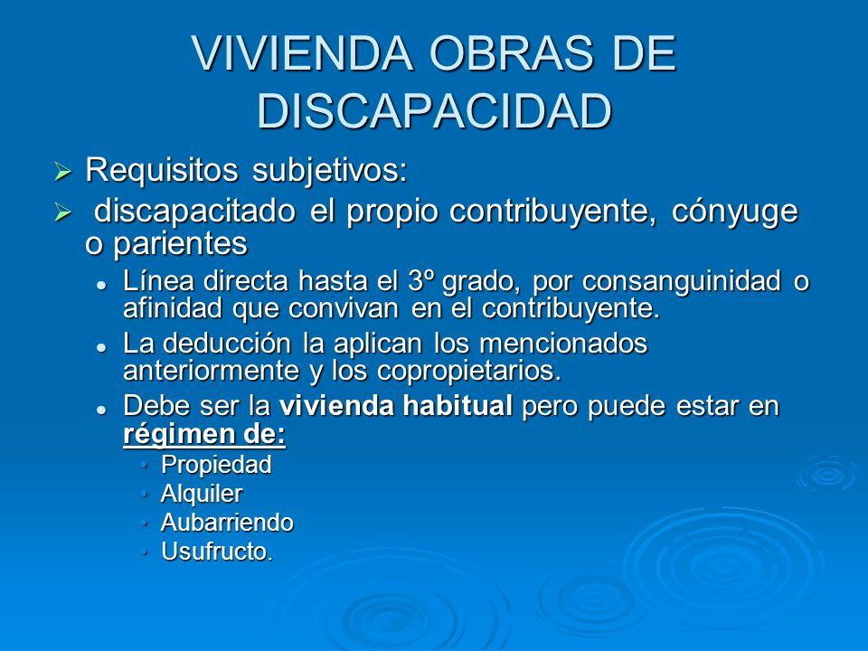 VIVIENDA OBRAS DE DISCAPACIDAD Requisitos subjetivos: Requisitos subjetivos: discapacitado el propio contribuyente, cónyuge o parientes discapacitado