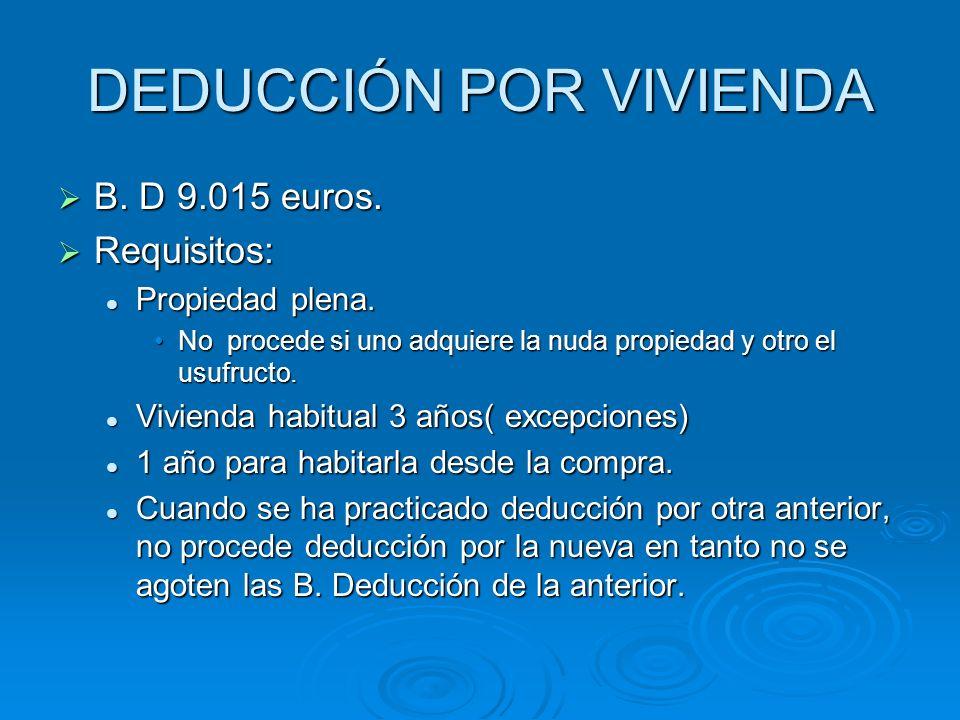 DEDUCCIÓN POR VIVIENDA B. D 9.015 euros. B. D 9.015 euros. Requisitos: Requisitos: Propiedad plena. Propiedad plena. No procede si uno adquiere la nud