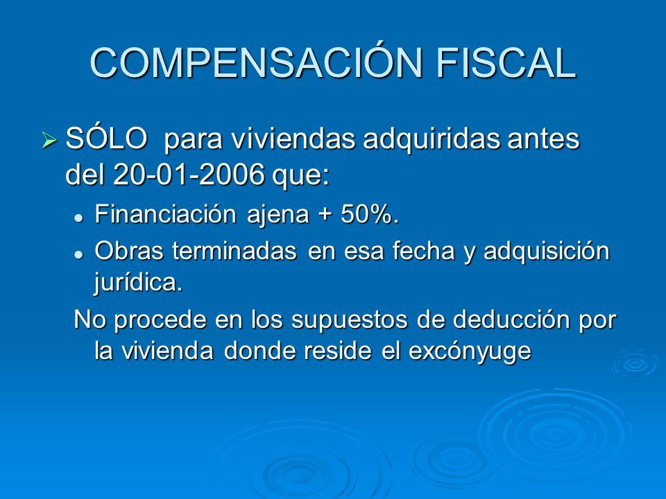 COMPENSACIÓN FISCAL SÓLO para viviendas adquiridas antes del 20-01-2006 que: SÓLO para viviendas adquiridas antes del 20-01-2006 que: Financiación ajena + 50%.