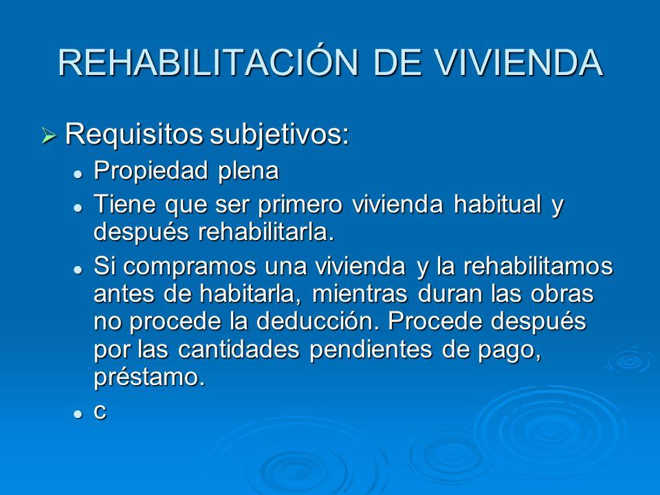REHABILITACIÓN DE VIVIENDA Requisitos subjetivos: Requisitos subjetivos: Propiedad plena Propiedad plena Tiene que ser primero vivienda habitual y después rehabilitarla.