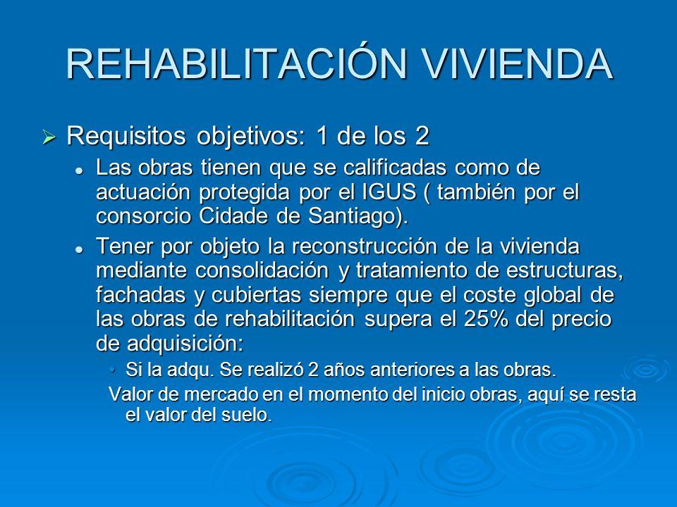 REHABILITACIÓN VIVIENDA Requisitos objetivos: 1 de los 2 Requisitos objetivos: 1 de los 2 Las obras tienen que se calificadas como de actuación protegida por el IGUS ( también por el consorcio Cidade de Santiago).