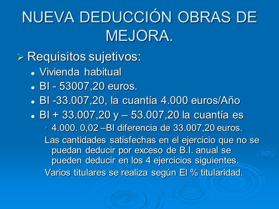 NUEVA DEDUCCIÓN OBRAS DE MEJORA. Requisitos sujetivos: Requisitos sujetivos: Vivienda habitual Vivienda habitual BI - 53007,20 euros. BI - 53007,20 eu