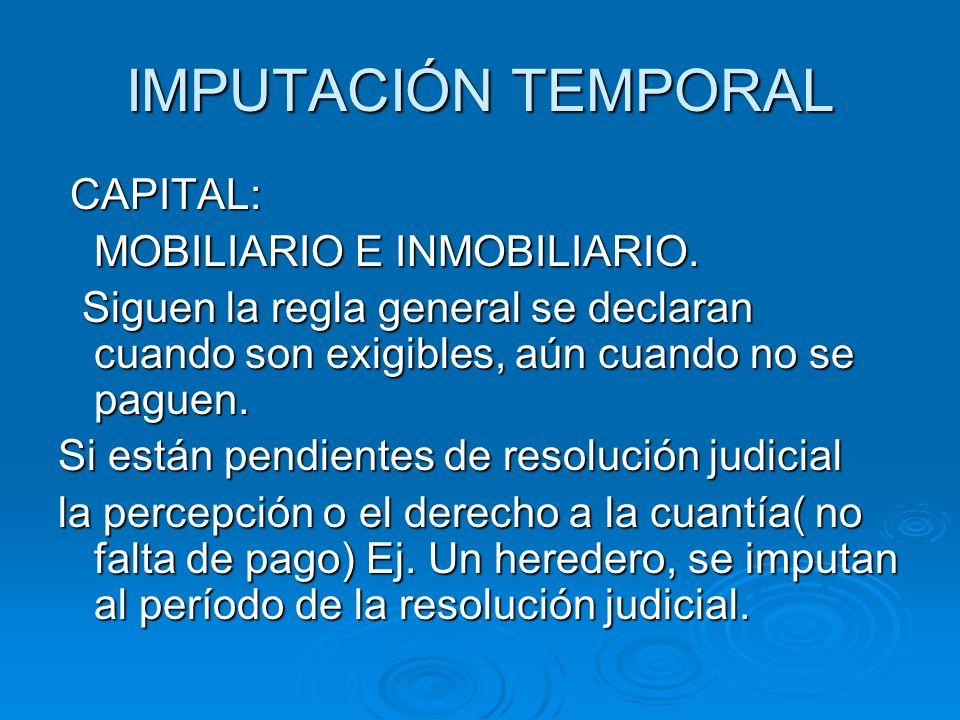 IMPUTACIÓN TEMPORAL CAPITAL: CAPITAL: MOBILIARIO E INMOBILIARIO. Siguen la regla general se declaran cuando son exigibles, aún cuando no se paguen. Si