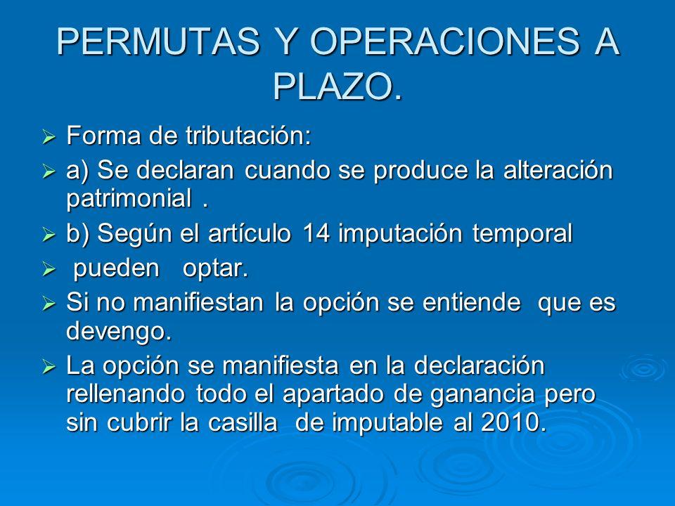 PERMUTAS Y OPERACIONES A PLAZO. Forma de tributación: Forma de tributación: a) Se declaran cuando se produce la alteración patrimonial. a) Se declaran