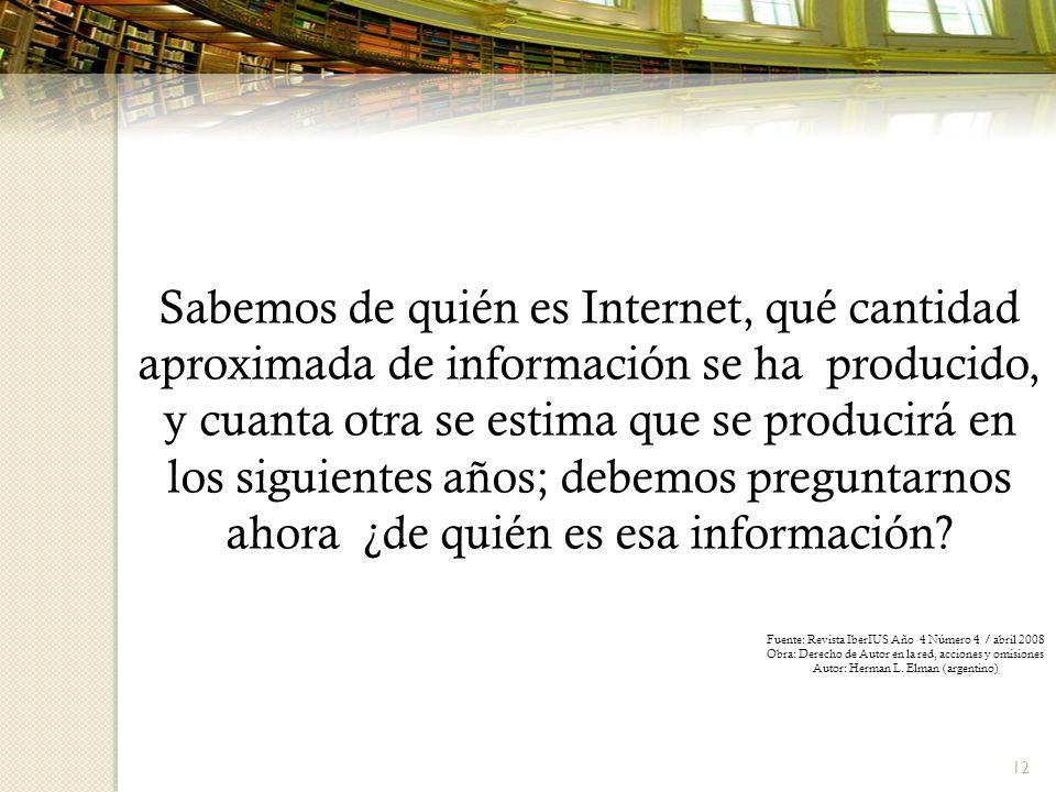 12 Sabemos de quién es Internet, qué cantidad aproximada de información se ha producido, y cuanta otra se estima que se producirá en los siguientes años; debemos preguntarnos ahora ¿de quién es esa información.
