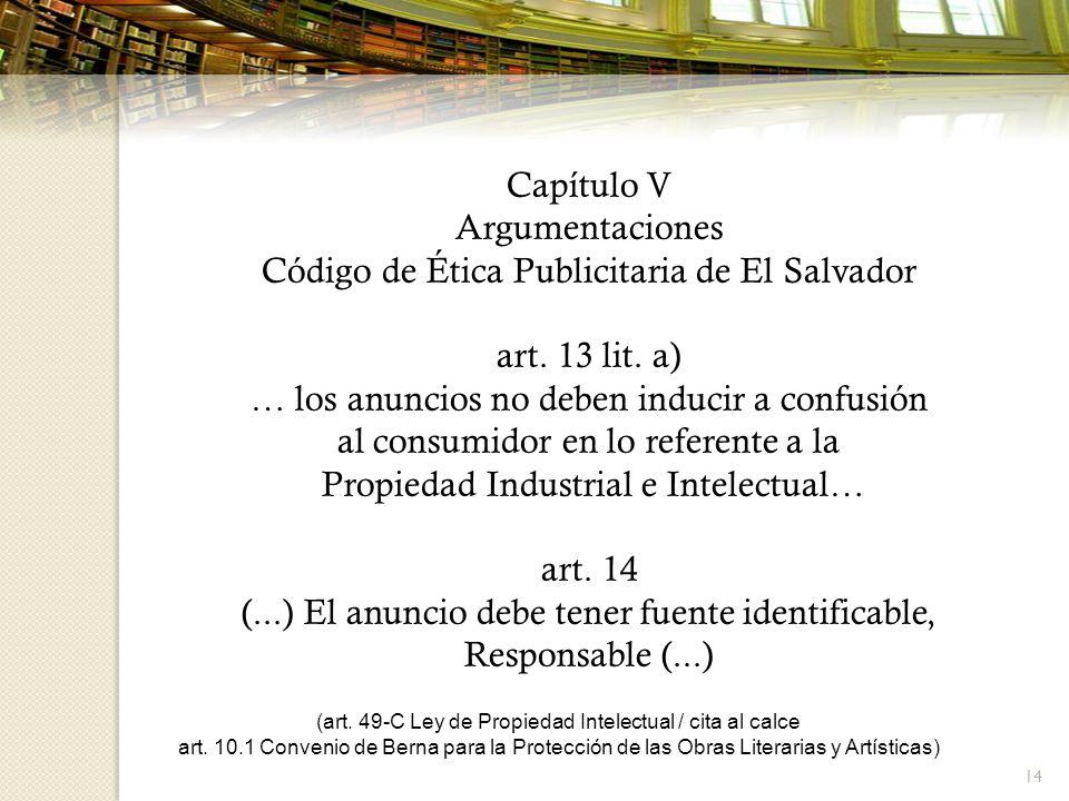14 Capítulo V Argumentaciones Código de Ética Publicitaria de El Salvador art. 13 lit. a) … los anuncios no deben inducir a confusión al consumidor en