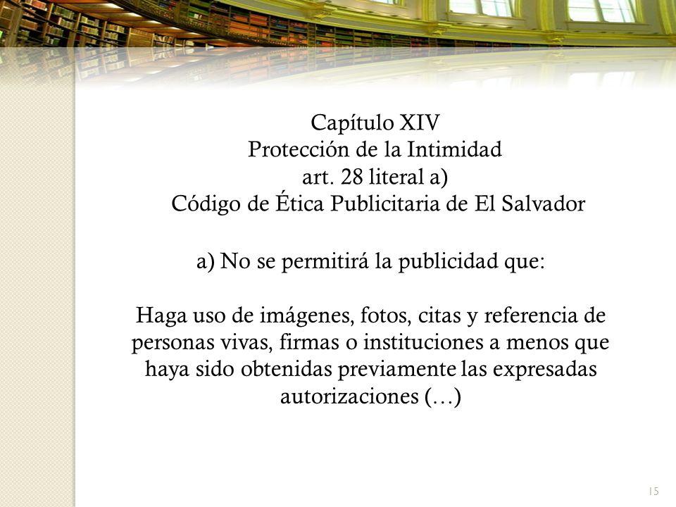 15 Capítulo XIV Protección de la Intimidad art. 28 literal a) Código de Ética Publicitaria de El Salvador a) No se permitirá la publicidad que: Haga u