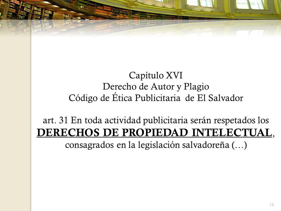 16 Capítulo XVI Derecho de Autor y Plagio Código de Ética Publicitaria de El Salvador art. 31 En toda actividad publicitaria serán respetados los DERE