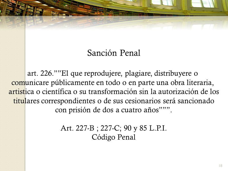 18 Sanción Penal art. 226.El que reprodujere, plagiare, distribuyere o comunicare públicamente en todo o en parte una obra literaria, artistica o cien