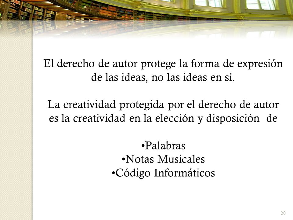 20 El derecho de autor protege la forma de expresión de las ideas, no las ideas en sí. La creatividad protegida por el derecho de autor es la creativi