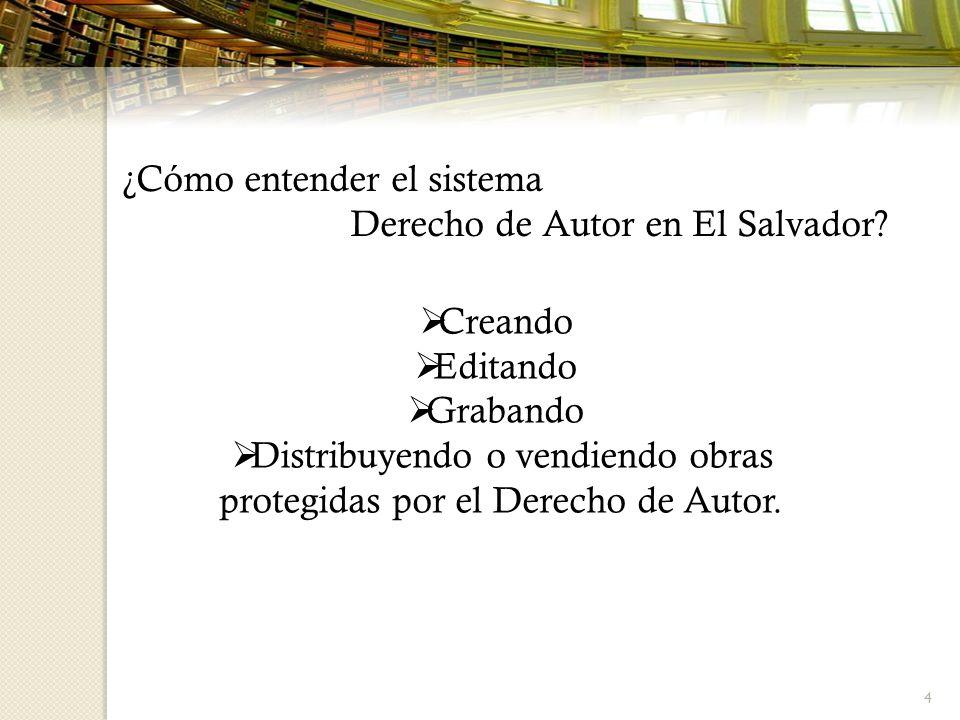 4 ¿Cómo entender el sistema Derecho de Autor en El Salvador? Creando Editando Grabando Distribuyendo o vendiendo obras protegidas por el Derecho de Au