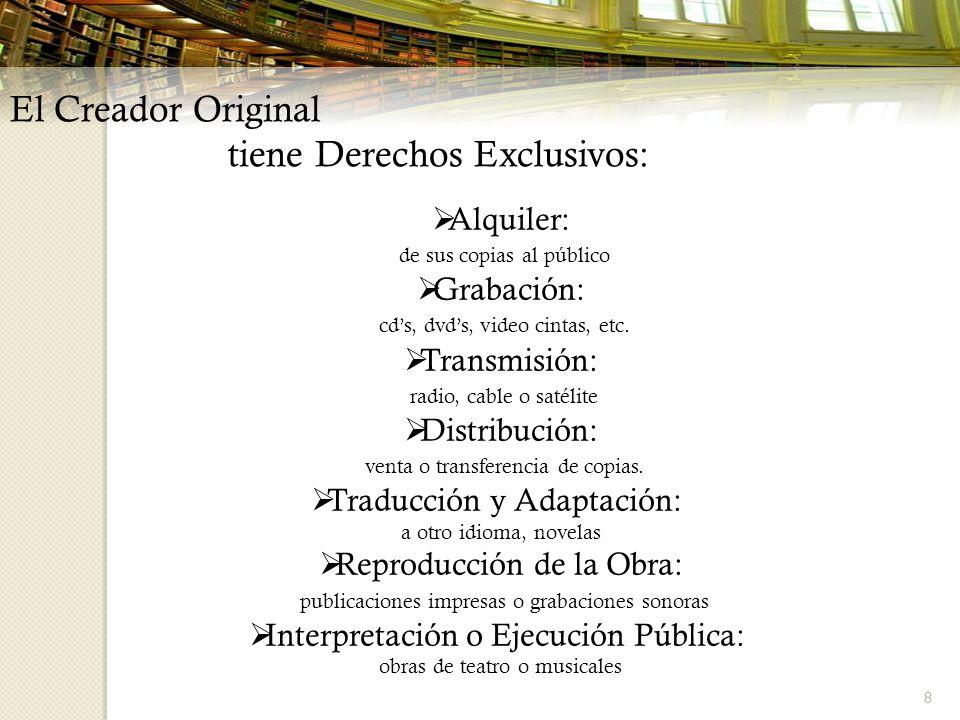8 El Creador Original tiene Derechos Exclusivos: Alquiler: de sus copias al público Grabación: cds, dvds, video cintas, etc. Transmisión: radio, cable