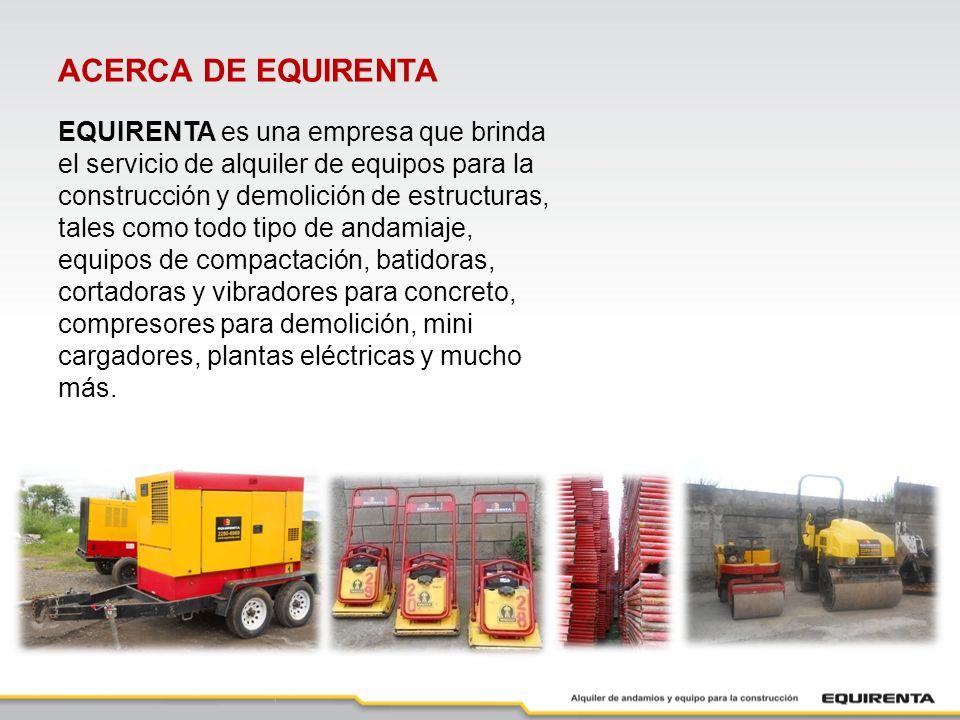 ACERCA DE EQUIRENTA EQUIRENTA es una empresa que brinda el servicio de alquiler de equipos para la construcción y demolición de estructuras, tales como todo tipo de andamiaje, equipos de compactación, batidoras, cortadoras y vibradores para concreto, compresores para demolición, mini cargadores, plantas eléctricas y mucho más.