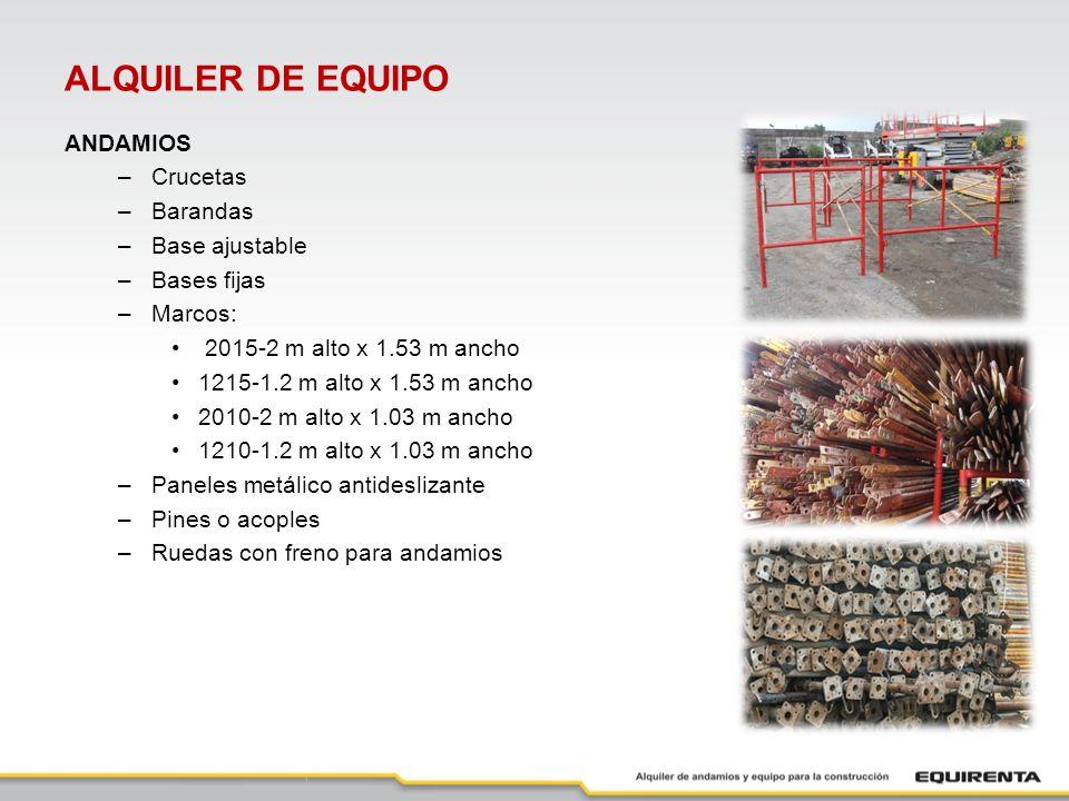 ALQUILER DE EQUIPO ANDAMIOS –Crucetas –Barandas –Base ajustable –Bases fijas –Marcos: 2015-2 m alto x 1.53 m ancho 1215-1.2 m alto x 1.53 m ancho 2010-2 m alto x 1.03 m ancho 1210-1.2 m alto x 1.03 m ancho –Paneles metálico antideslizante –Pines o acoples –Ruedas con freno para andamios