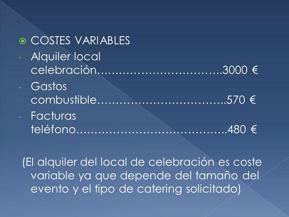 COSTES VARIABLES - Alquiler local celebración…………………………….3000 - Gastos combustible……………………………..570 - Facturas teléfono…………………………………..480 (El alquiler del local de celebración es coste variable ya que depende del tamaño del evento y el tipo de catering solicitado)