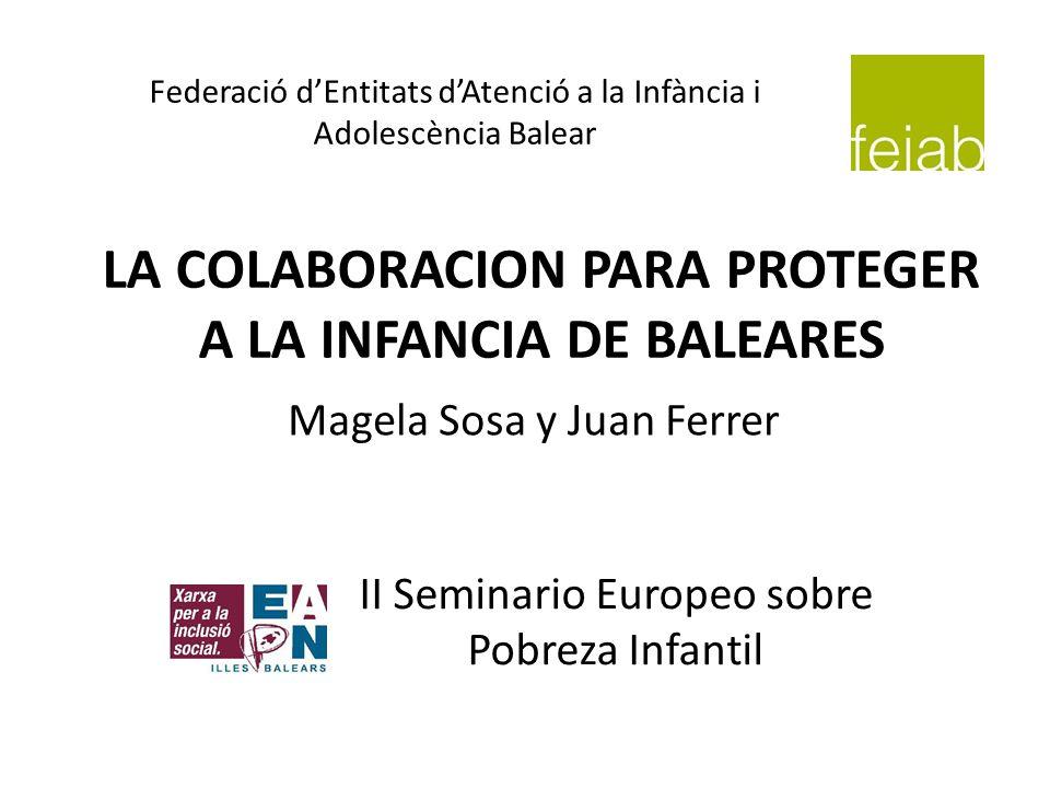 LA COLABORACION PARA PROTEGER A LA INFANCIA DE BALEARES II Seminario Europeo sobre Pobreza Infantil Magela Sosa y Juan Ferrer Federació dEntitats dAte