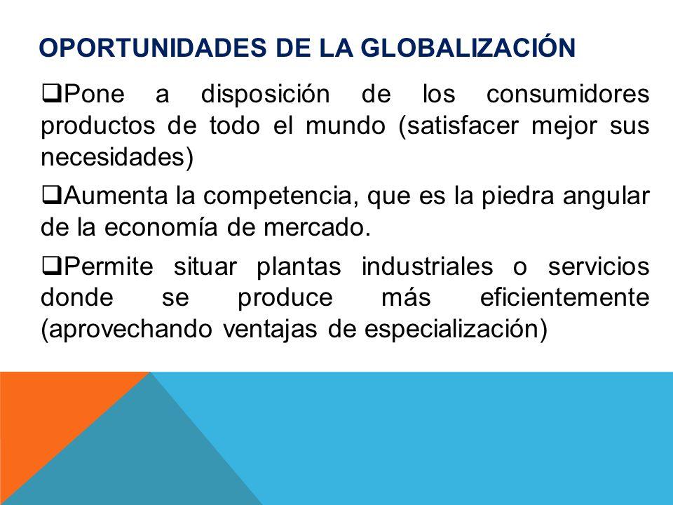 OPORTUNIDADES DE LA GLOBALIZACIÓN Pone a disposición de los consumidores productos de todo el mundo (satisfacer mejor sus necesidades) Aumenta la comp