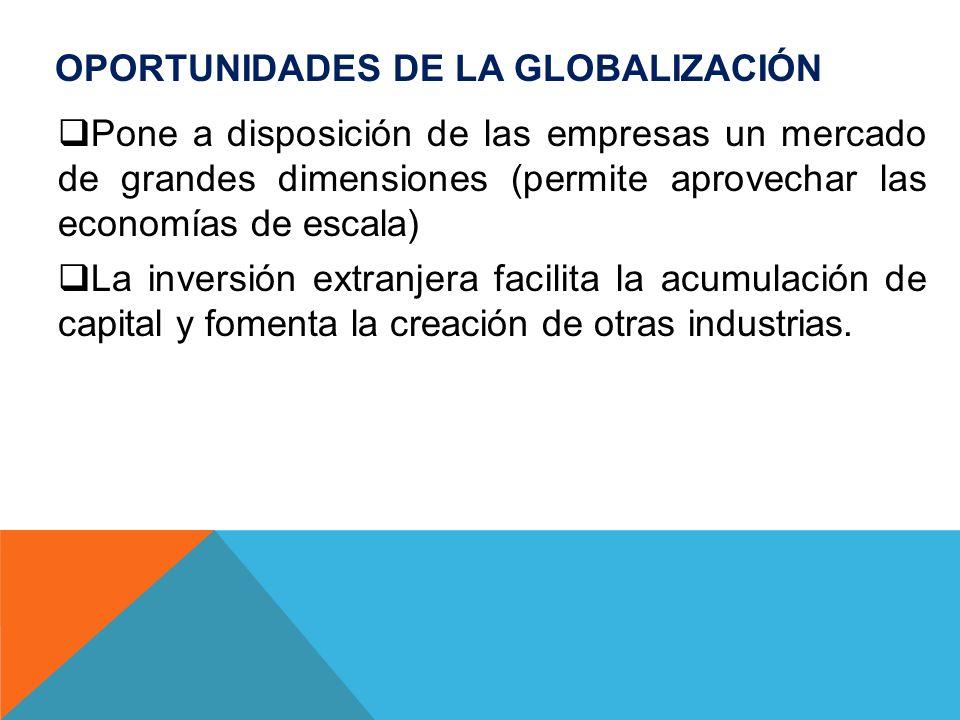 OPORTUNIDADES DE LA GLOBALIZACIÓN Pone a disposición de las empresas un mercado de grandes dimensiones (permite aprovechar las economías de escala) La