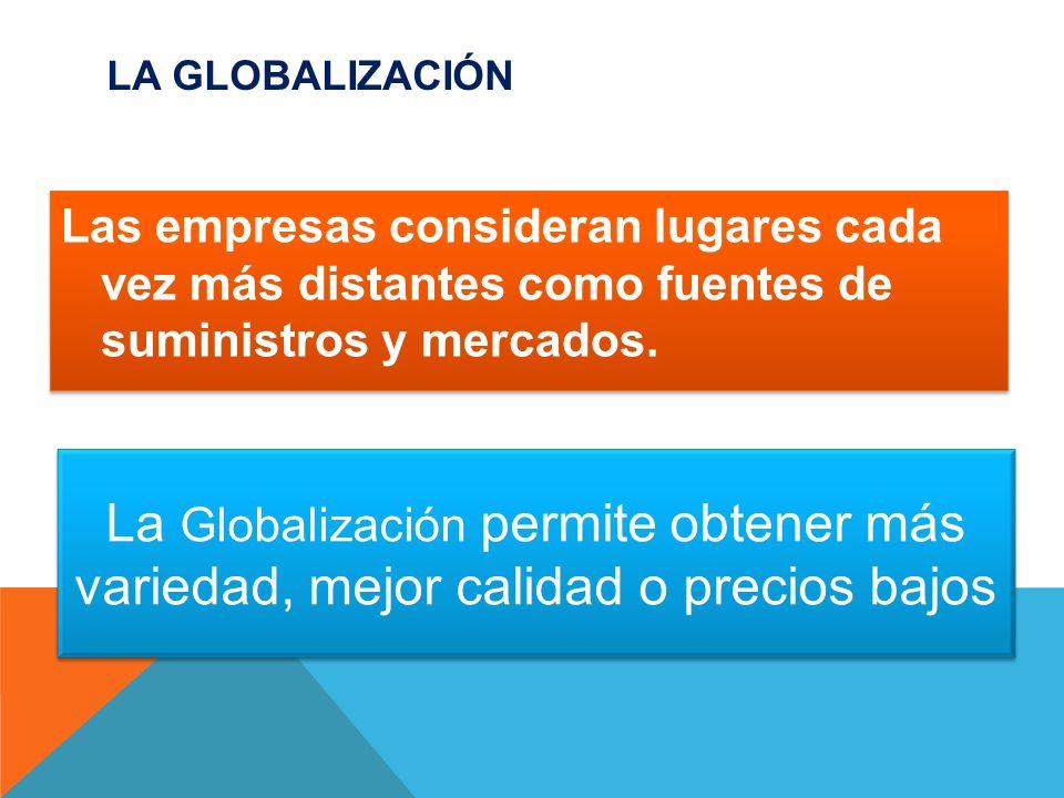 LA GLOBALIZACIÓN Las empresas consideran lugares cada vez más distantes como fuentes de suministros y mercados. La Globalización permite obtener más v