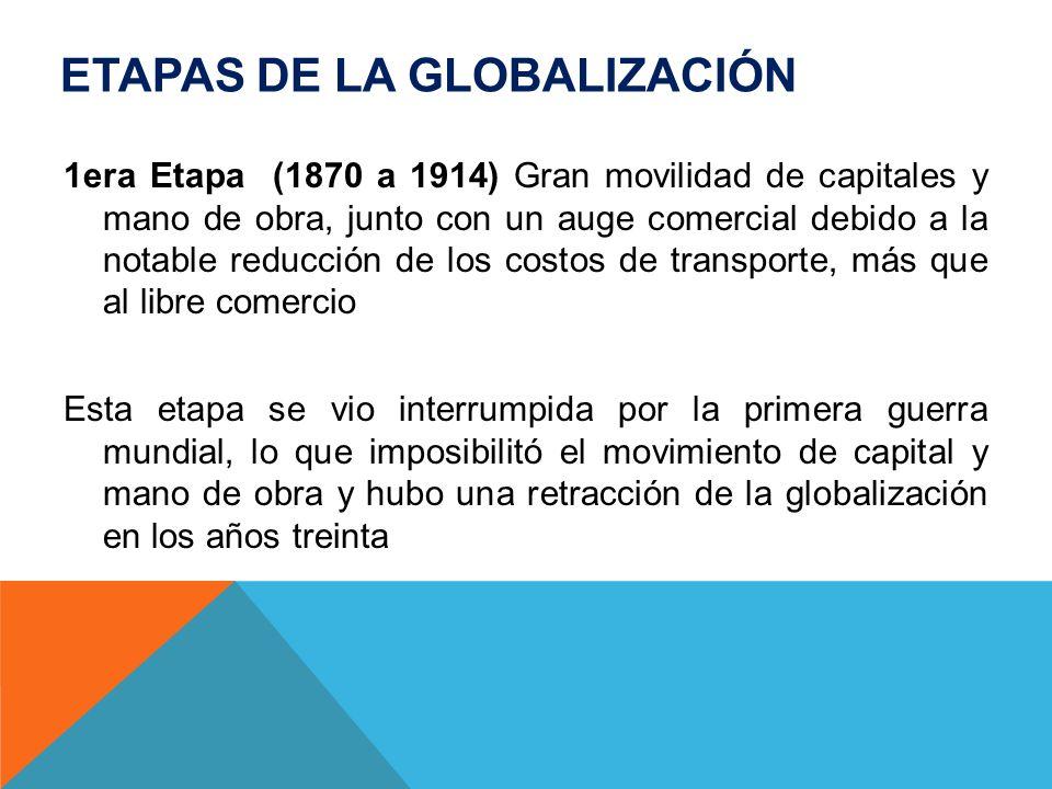 ETAPAS DE LA GLOBALIZACIÓN 1era Etapa (1870 a 1914) Gran movilidad de capitales y mano de obra, junto con un auge comercial debido a la notable reducc