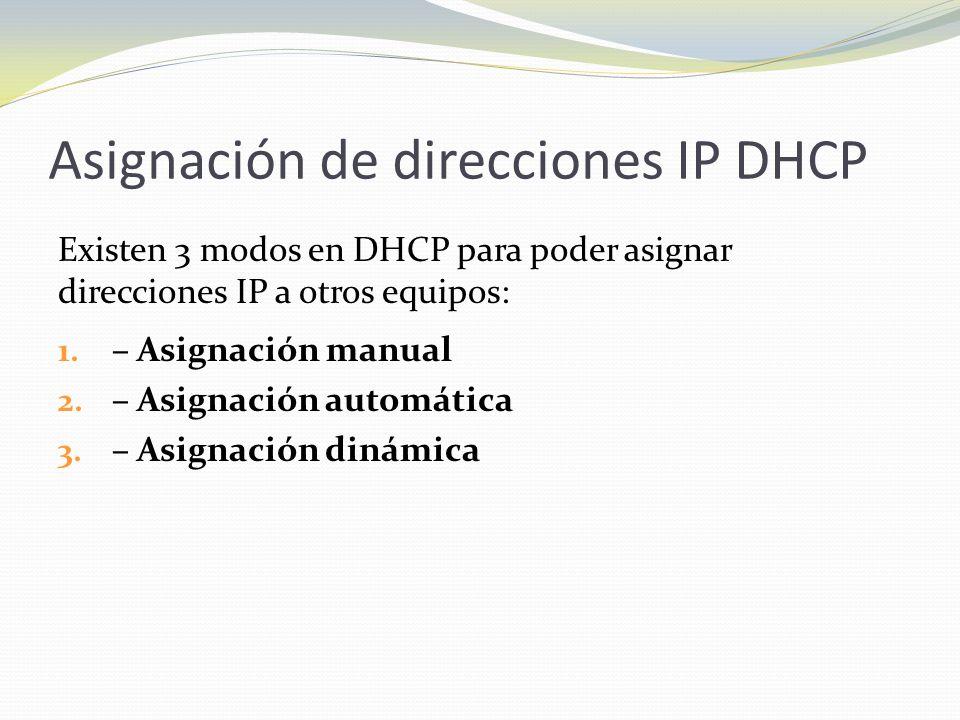 Asignación de direcciones IP DHCP Existen 3 modos en DHCP para poder asignar direcciones IP a otros equipos: 1. – Asignación manual 2. – Asignación au