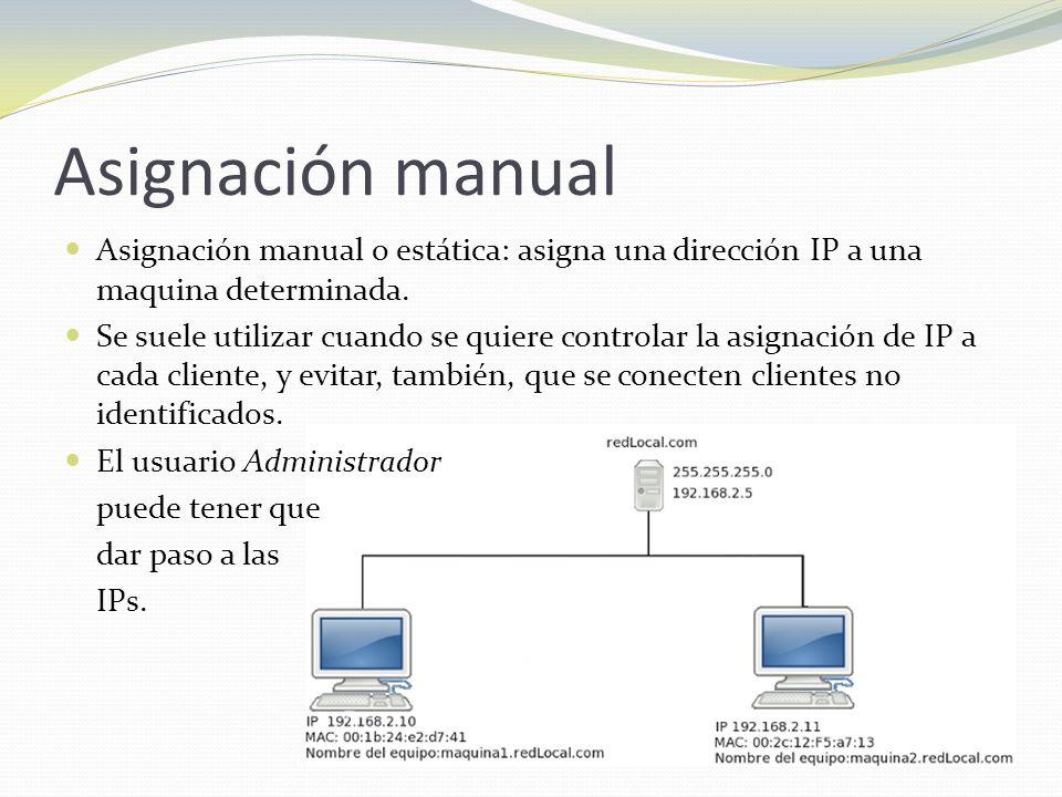 Asignación manual Asignación manual o estática: asigna una dirección IP a una maquina determinada. Se suele utilizar cuando se quiere controlar la asi
