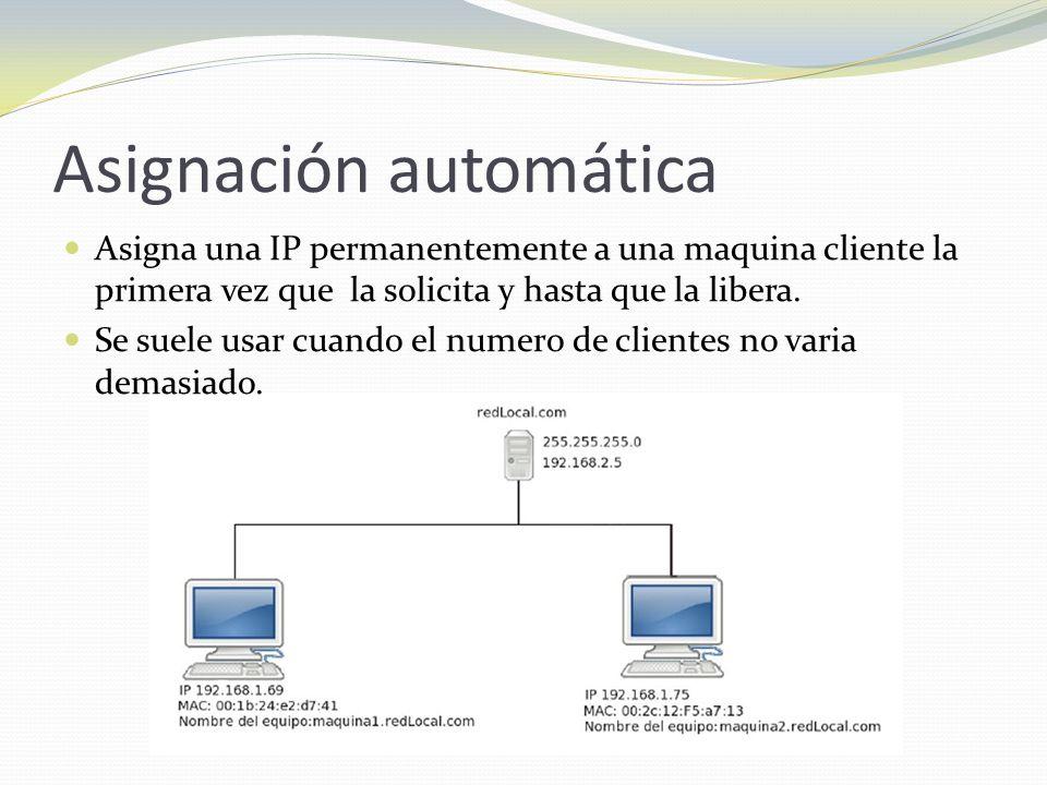 Asignación automática Asigna una IP permanentemente a una maquina cliente la primera vez que la solicita y hasta que la libera. Se suele usar cuando e