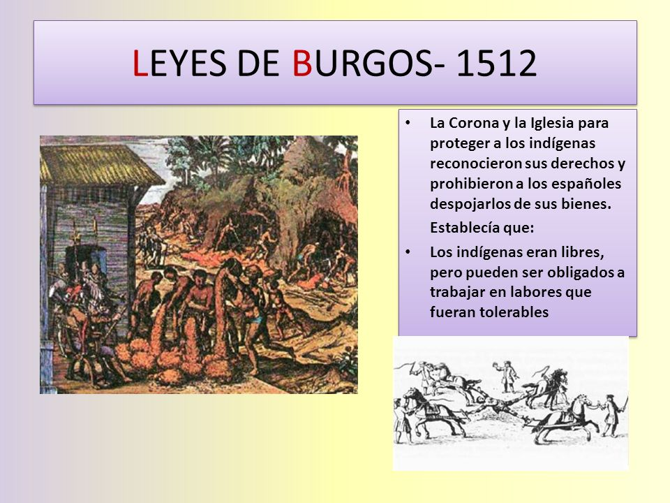 LEYES DE BURGOS- 1512 La Corona y la Iglesia para proteger a los indígenas reconocieron sus derechos y prohibieron a los españoles despojarlos de sus
