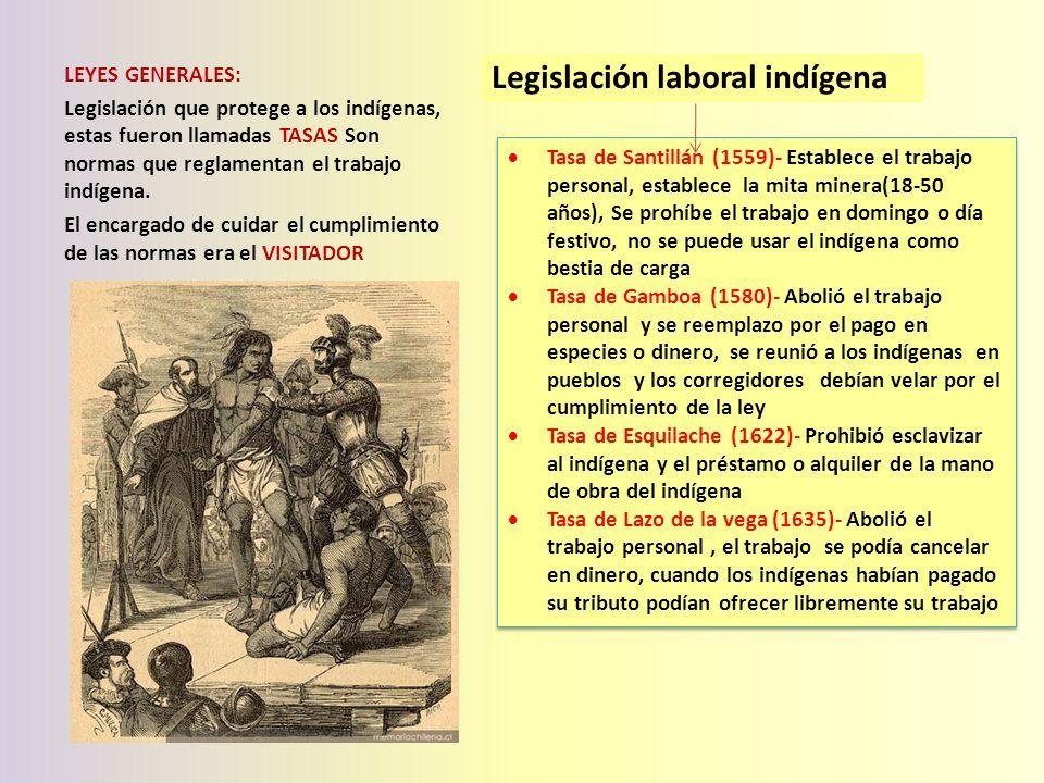 Legislación laboral indígena LEYES GENERALES: Legislación que protege a los indígenas, estas fueron llamadas TASAS Son normas que reglamentan el traba
