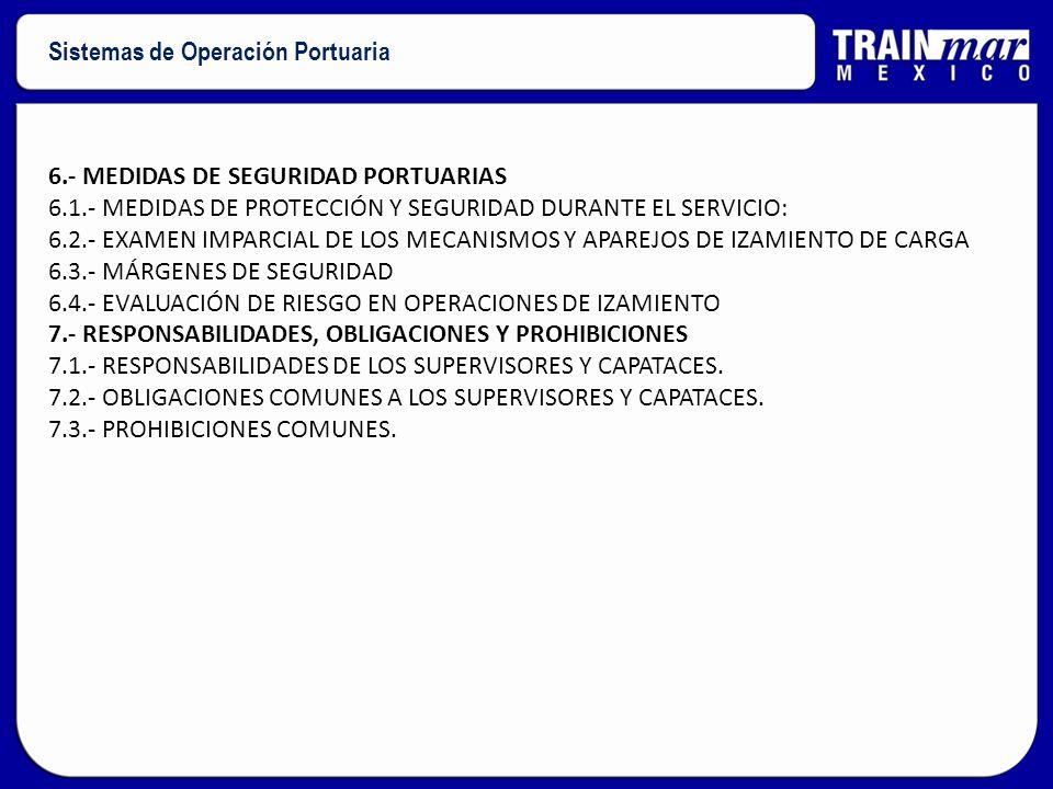 6.- MEDIDAS DE SEGURIDAD PORTUARIAS 6.1.- MEDIDAS DE PROTECCIÓN Y SEGURIDAD DURANTE EL SERVICIO: 6.2.- EXAMEN IMPARCIAL DE LOS MECANISMOS Y APAREJOS DE IZAMIENTO DE CARGA 6.3.- MÁRGENES DE SEGURIDAD 6.4.- EVALUACIÓN DE RIESGO EN OPERACIONES DE IZAMIENTO 7.- RESPONSABILIDADES, OBLIGACIONES Y PROHIBICIONES 7.1.- RESPONSABILIDADES DE LOS SUPERVISORES Y CAPATACES.
