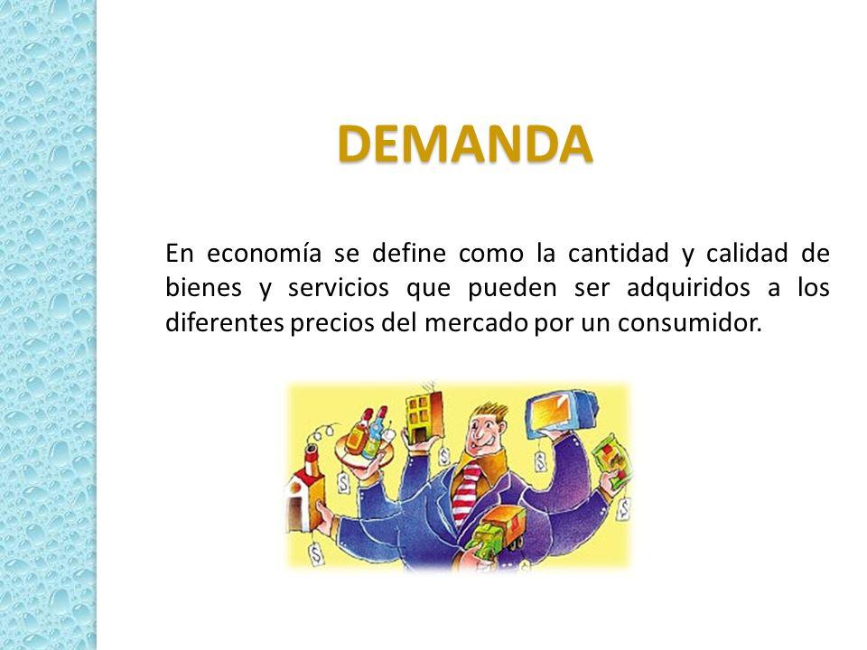 DEMANDA En economía se define como la cantidad y calidad de bienes y servicios que pueden ser adquiridos a los diferentes precios del mercado por un c