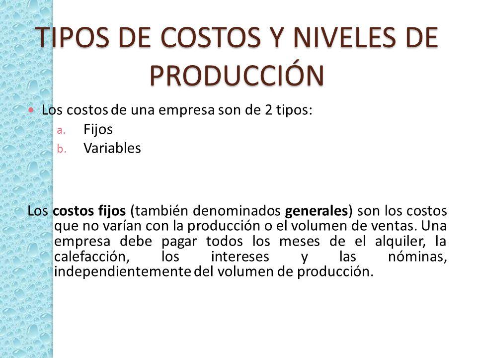 TIPOS DE COSTOS Y NIVELES DE PRODUCCIÓN Los costos de una empresa son de 2 tipos: a. Fijos b. Variables Los costos fijos (también denominados generale