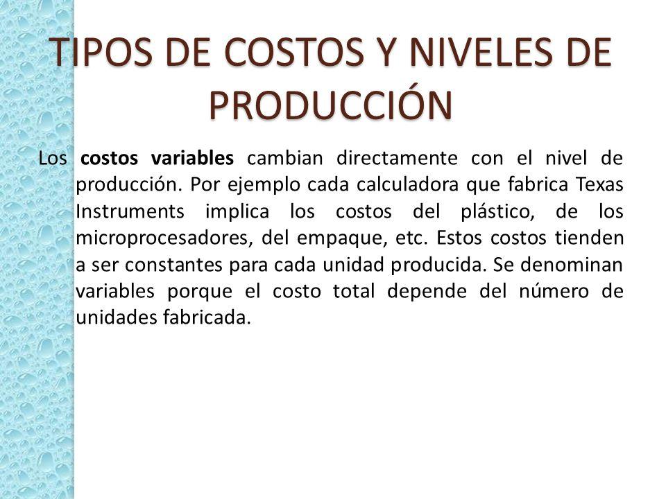 TIPOS DE COSTOS Y NIVELES DE PRODUCCIÓN Los costos variables cambian directamente con el nivel de producción. Por ejemplo cada calculadora que fabrica