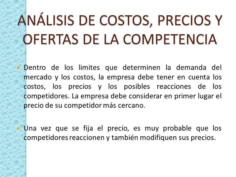 ANÁLISIS DE COSTOS, PRECIOS Y OFERTAS DE LA COMPETENCIA Dentro de los limites que determinen la demanda del mercado y los costos, la empresa debe tene