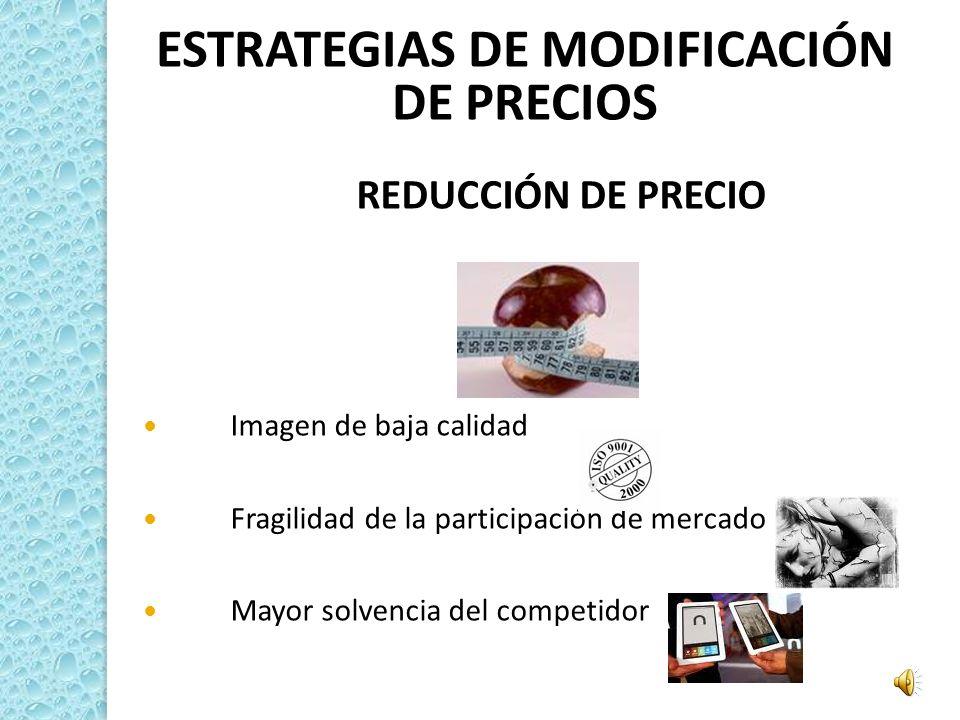 ESTRATEGIAS DE MODIFICACIÓN DE PRECIOS REDUCCIÓN DE PRECIO Imagen de baja calidad Fragilidad de la participación de mercado Mayor solvencia del compet