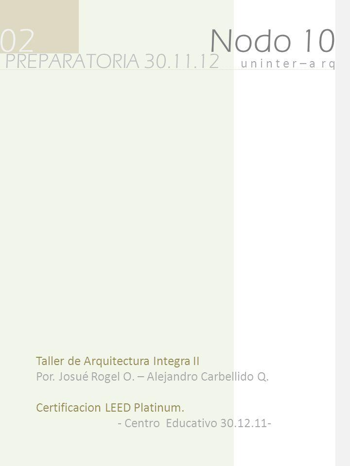 Nodo 10 PREPARATORIA 30.11.12 02 Taller de Arquitectura Integra II Por. Josué Rogel O. – Alejandro Carbellido Q. Certificacion LEED Platinum. - Centro
