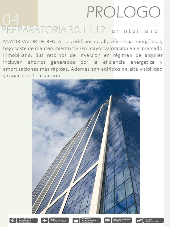 -n o d o 1 0- PREPARATORIA 30.11.12 04 u n i n t e r – a r q PROLOGO MAYOR VALOR DE RENTA. Los edificios de alta eficiencia energética y bajo coste de