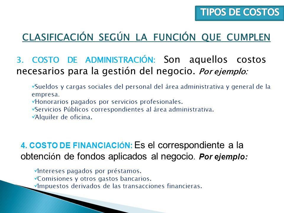 3. COSTO DE ADMINISTRACIÓN: Son aquellos costos necesarios para la gestión del negocio. Por ejemplo: CLASIFICACIÓN SEGÚN LA FUNCIÓN QUE CUMPLEN Sueldo