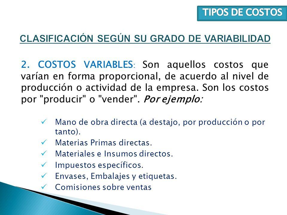 2. COSTOS VARIABLES : Son aquellos costos que varían en forma proporcional, de acuerdo al nivel de producción o actividad de la empresa. Son los costo