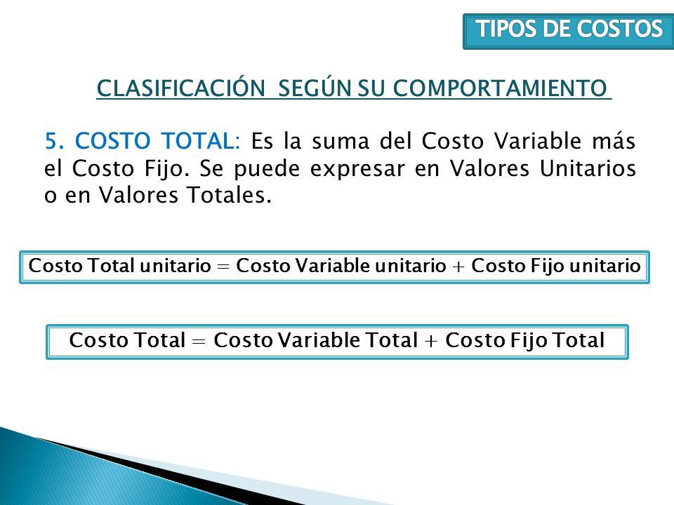 5. COSTO TOTAL: Es la suma del Costo Variable más el Costo Fijo. Se puede expresar en Valores Unitarios o en Valores Totales. CLASIFICACIÓN SEGÚN SU C
