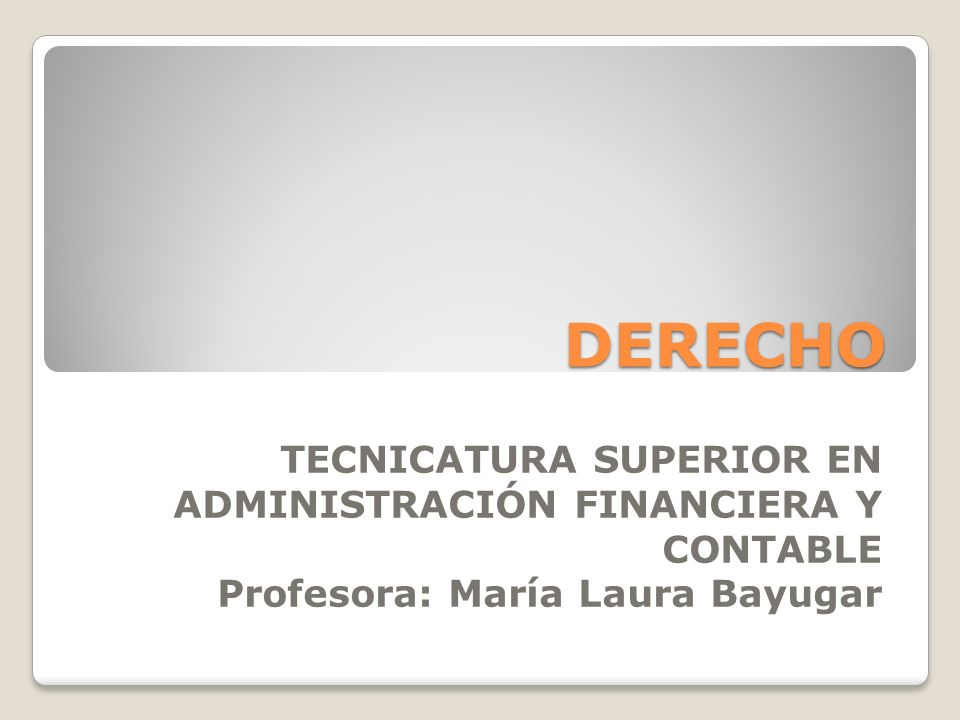 DERECHO TECNICATURA SUPERIOR EN ADMINISTRACIÓN FINANCIERA Y CONTABLE Profesora: María Laura Bayugar