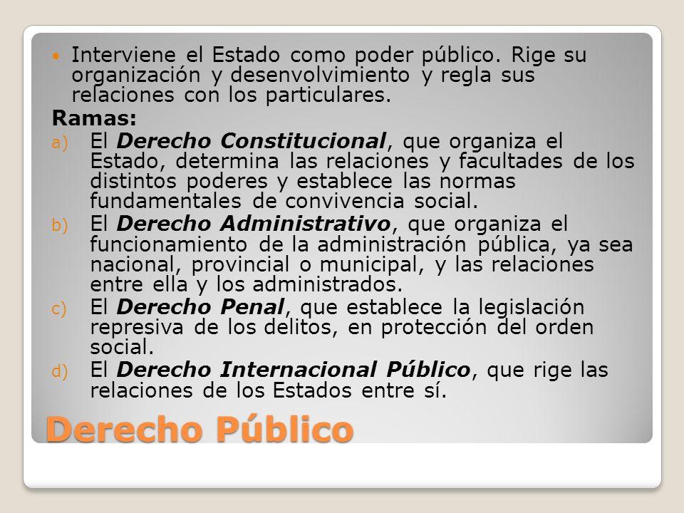 Derecho Público Interviene el Estado como poder público. Rige su organización y desenvolvimiento y regla sus relaciones con los particulares. Ramas: a