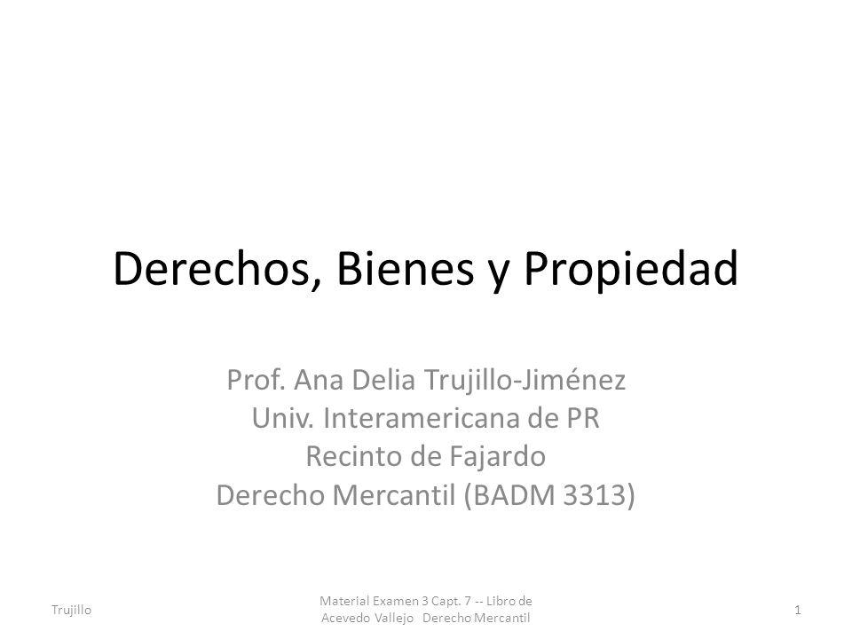Derechos, Bienes y Propiedad Prof. Ana Delia Trujillo-Jiménez Univ. Interamericana de PR Recinto de Fajardo Derecho Mercantil (BADM 3313) Trujillo1 Ma
