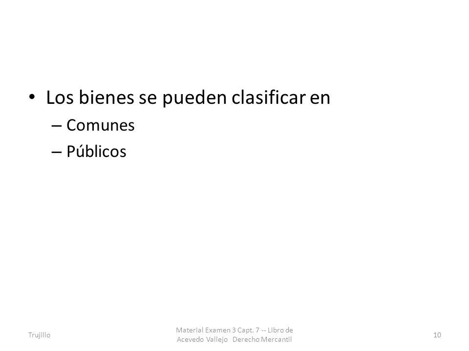 Los bienes se pueden clasificar en – Comunes – Públicos Trujillo Material Examen 3 Capt. 7 -- Libro de Acevedo Vallejo Derecho Mercantil 10