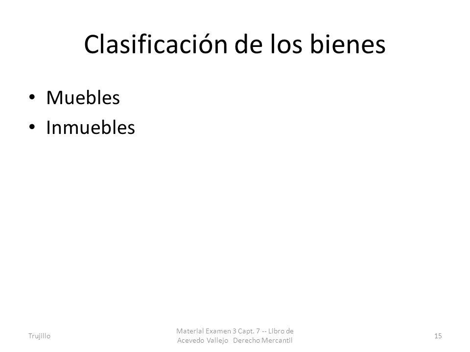 Clasificación de los bienes Muebles Inmuebles Trujillo Material Examen 3 Capt. 7 -- Libro de Acevedo Vallejo Derecho Mercantil 15