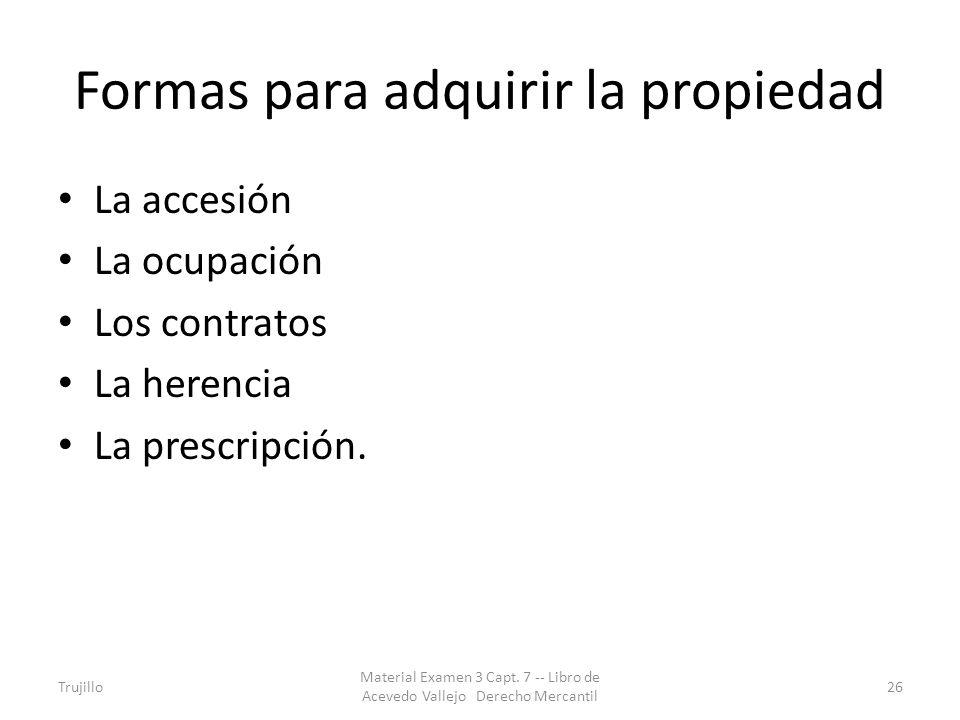 Formas para adquirir la propiedad La accesión La ocupación Los contratos La herencia La prescripción. Trujillo Material Examen 3 Capt. 7 -- Libro de A