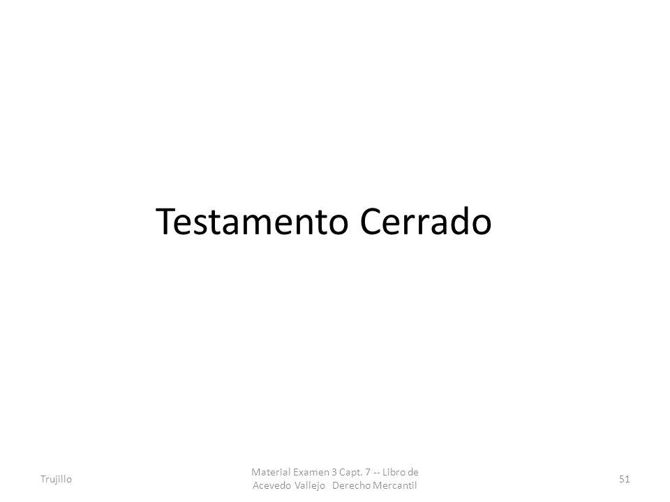 Testamento Cerrado Trujillo Material Examen 3 Capt. 7 -- Libro de Acevedo Vallejo Derecho Mercantil 51